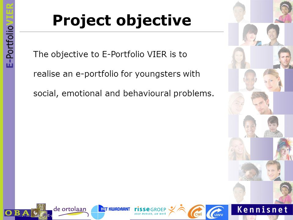 The results of the E-portfoilio NL project 23 Oktober 200715 Project objective The objective to E-Portfolio VIER is to realise an e-portfolio for youngsters with social, emotional and behavioural problems.