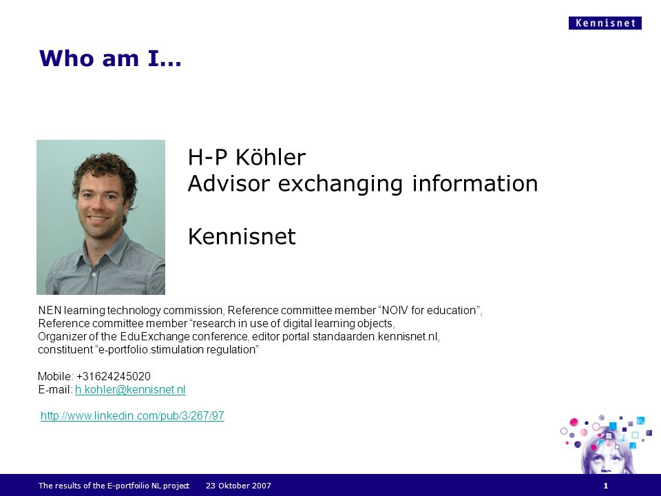 Who am I… 1 H-P Köhler Advisor exchanging information Kennisnet NEN learning technology commission, Reference committee member NOIV for education , Reference committee member research in use of digital learning objects, Organizer of the EduExchange conference, editor portal standaarden.kennisnet.nl, constituent e-portfolio.stimulation regulation Mobile: +31624245020 E-mail: h.kohler@kennisnet.nlh.kohler@kennisnet.nl http://www.linkedin.com/pub/3/267/97 The results of the E-portfoilio NL project 23 Oktober 2007