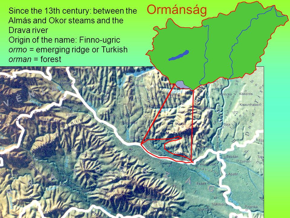 Since the 13th century: between the Almás and Okor steams and the Drava river Origin of the name: Finno-ugric ormo = emerging ridge or Turkish orman = forest Ormánság