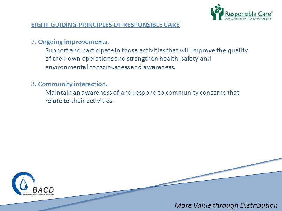 More Value through Distribution COMMITMENT TO THE RESPONSIBLE CARE PROGRAM  CEO Commitment  Commitment to continuous improvement of environmental, health and safety performance and knowledge  Appointment of a Responsible Care Coordinator  Third Party Verification  To evaluate quality, safety, security and environmental performance  ESAD is an optimal tool for checking the Responsible Care implementation  Can also be done by self assessment verified by ISO 9001  Improvement Action Plan  Reporting Indices of Performance – IoP once a year