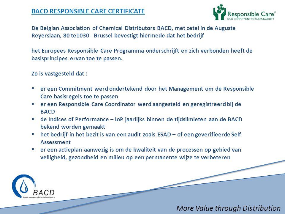 More Value through Distribution BACD RESPONSIBLE CARE CERTIFICATE De Belgian Association of Chemical Distributors BACD, met zetel in de Auguste Reyerslaan, 80 te1030 - Brussel bevestigt hiermede dat het bedrijf het Europees Responsible Care Programma onderschrijft en zich verbonden heeft de basisprincipes ervan toe te passen.