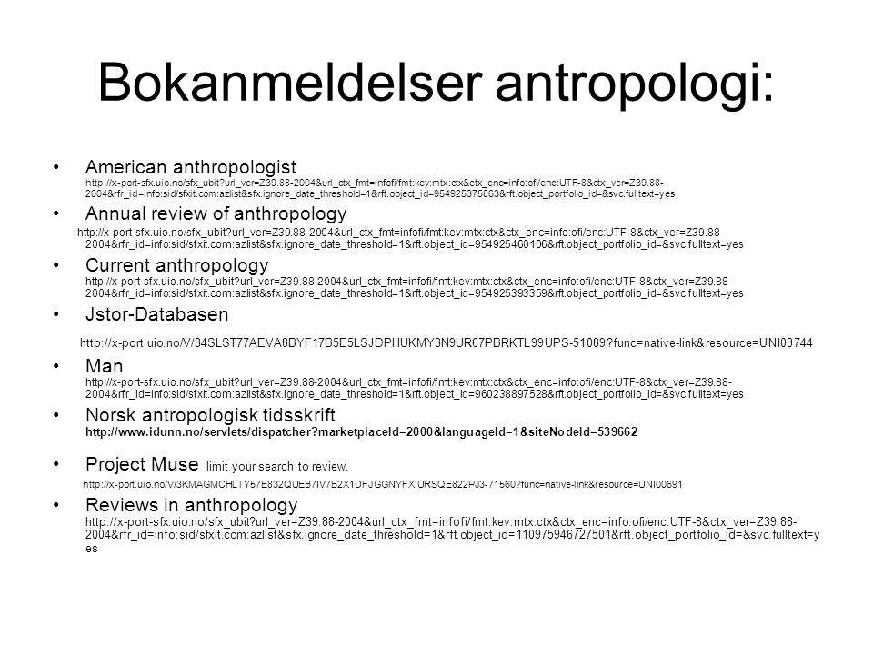 Bokanmeldelser antropologi: American anthropologist http://x-port-sfx.uio.no/sfx_ubit url_ver=Z39.88-2004&url_ctx_fmt=infofi/fmt:kev:mtx:ctx&ctx_enc=info:ofi/enc:UTF-8&ctx_ver=Z39.88- 2004&rfr_id=info:sid/sfxit.com:azlist&sfx.ignore_date_threshold=1&rft.object_id=954925375863&rft.object_portfolio_id=&svc.fulltext=yes Annual review of anthropology http://x-port-sfx.uio.no/sfx_ubit url_ver=Z39.88-2004&url_ctx_fmt=infofi/fmt:kev:mtx:ctx&ctx_enc=info:ofi/enc:UTF-8&ctx_ver=Z39.88- 2004&rfr_id=info:sid/sfxit.com:azlist&sfx.ignore_date_threshold=1&rft.object_id=954925460106&rft.object_portfolio_id=&svc.fulltext=yes Current anthropology http://x-port-sfx.uio.no/sfx_ubit url_ver=Z39.88-2004&url_ctx_fmt=infofi/fmt:kev:mtx:ctx&ctx_enc=info:ofi/enc:UTF-8&ctx_ver=Z39.88- 2004&rfr_id=info:sid/sfxit.com:azlist&sfx.ignore_date_threshold=1&rft.object_id=954925393359&rft.object_portfolio_id=&svc.fulltext=yes Jstor-Databasen http://x-port.uio.no/V/84SLST77AEVA8BYF17B5E5LSJDPHUKMY8N9UR67PBRKTL99UPS-51089 func=native-link&resource=UNI03744 Man http://x-port-sfx.uio.no/sfx_ubit url_ver=Z39.88-2004&url_ctx_fmt=infofi/fmt:kev:mtx:ctx&ctx_enc=info:ofi/enc:UTF-8&ctx_ver=Z39.88- 2004&rfr_id=info:sid/sfxit.com:azlist&sfx.ignore_date_threshold=1&rft.object_id=960238897528&rft.object_portfolio_id=&svc.fulltext=yes Norsk antropologisk tidsskrift http://www.idunn.no/servlets/dispatcher marketplaceId=2000&languageId=1&siteNodeId=539662 Project Muse limit your search to review.