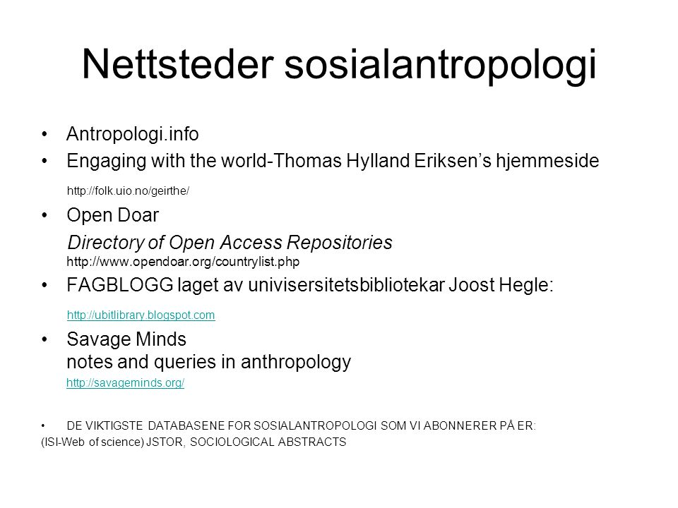 Nettsteder sosialantropologi Antropologi.info Engaging with the world-Thomas Hylland Eriksen's hjemmeside http://folk.uio.no/geirthe/ Open Doar Directory of Open Access Repositories http://www.opendoar.org/countrylist.php FAGBLOGG laget av univisersitetsbibliotekar Joost Hegle: http://ubitlibrary.blogspot.com Savage Minds notes and queries in anthropology http://savageminds.org/ DE VIKTIGSTE DATABASENE FOR SOSIALANTROPOLOGI SOM VI ABONNERER PÅ ER: (ISI-Web of science) JSTOR, SOCIOLOGICAL ABSTRACTS