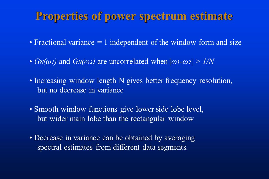 Properties of power spectrum estimate Fractional variance = 1 independent of the window form and size G N (ω 1 ) and G N (ω 2 ) are uncorrelated when |ω 1 -ω 2 | > 1/N Increasing window length N gives better frequency resolution, but no decrease in variance Smooth window functions give lower side lobe level, but wider main lobe than the rectangular window Decrease in variance can be obtained by averaging spectral estimates from different data segments.