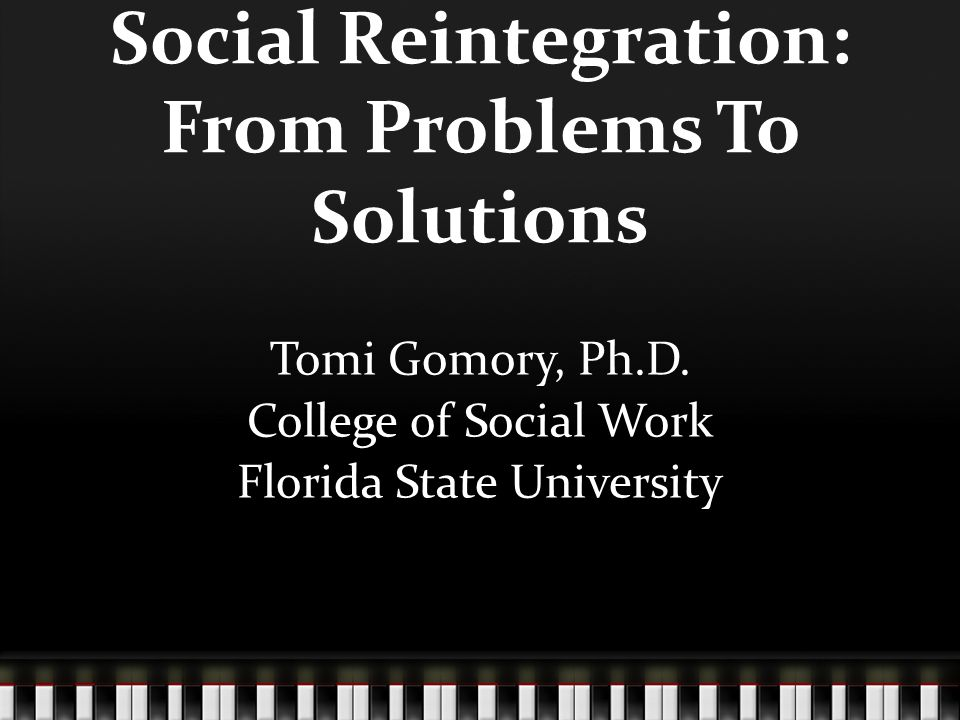 Social Reintegration: From Problems To Solutions Tomi Gomory, Ph.D.