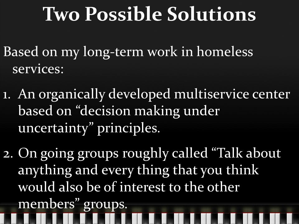 Two Possible Solutions Based on my long-term work in homeless services: 1.An organically developed multiservice center based on decision making under uncertainty principles.