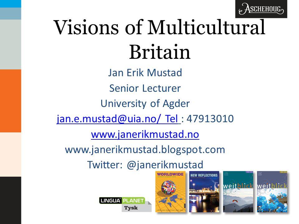 Visions of Multicultural Britain Jan Erik Mustad Senior Lecturer University of Agder jan.e.mustad@uia.no/ Teljan.e.mustad@uia.no/ Tel : 47913010 www.janerikmustad.no www.janerikmustad.blogspot.com Twitter: @janerikmustad