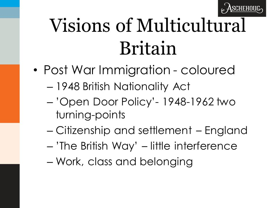 Visions of Multicultural Britain Post War Immigration - coloured – 1948 British Nationality Act – 'Open Door Policy'- 1948-1962 two turning-points – Citizenship and settlement – England – 'The British Way' – little interference – Work, class and belonging