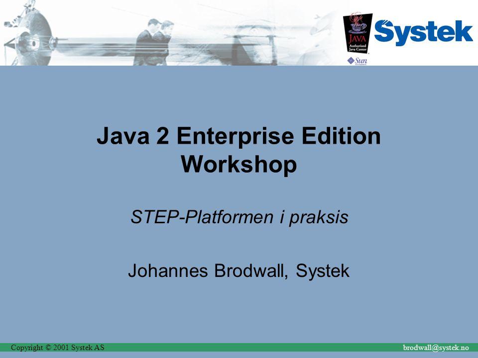 Copyright © 2001 Systek ASbrodwall@systek.no Java 2 Enterprise Edition Workshop STEP-Platformen i praksis Johannes Brodwall, Systek