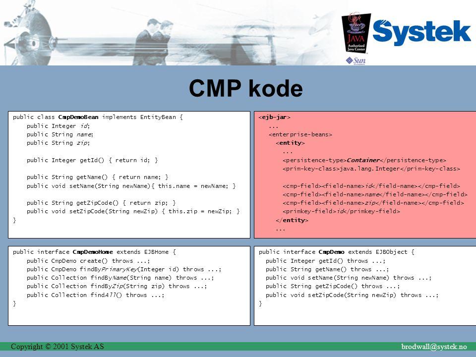 Copyright © 2001 Systek ASbrodwall@systek.no CMP kode public class CmpDemoBean implements EntityBean { public Integer id; public String name; public S