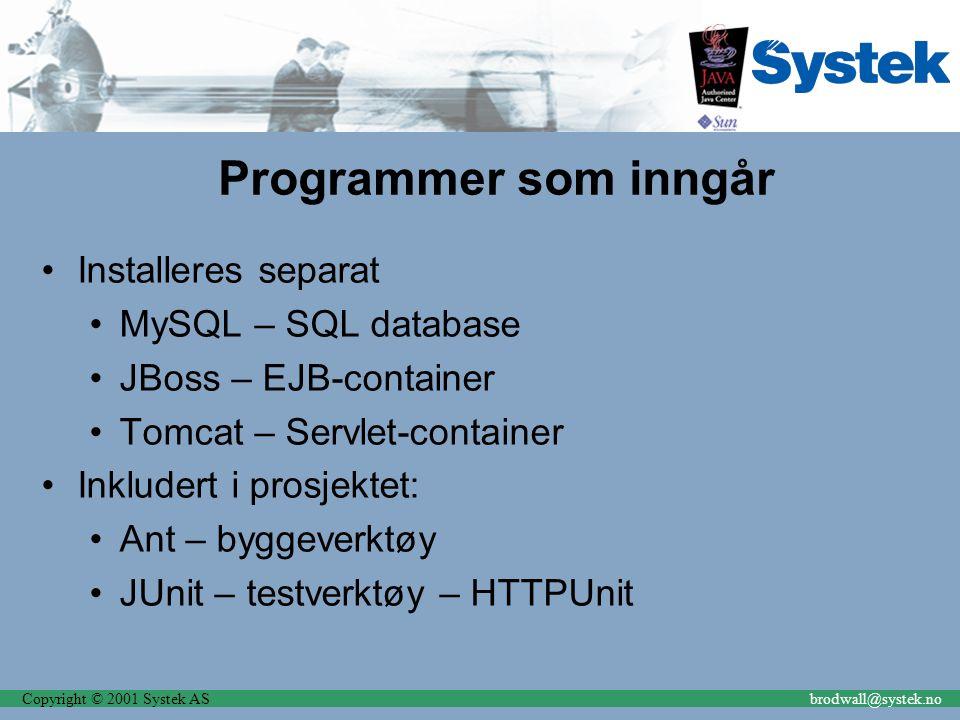 Copyright © 2001 Systek ASbrodwall@systek.no Programmer som inngår Installeres separat MySQL – SQL database JBoss – EJB-container Tomcat – Servlet-con