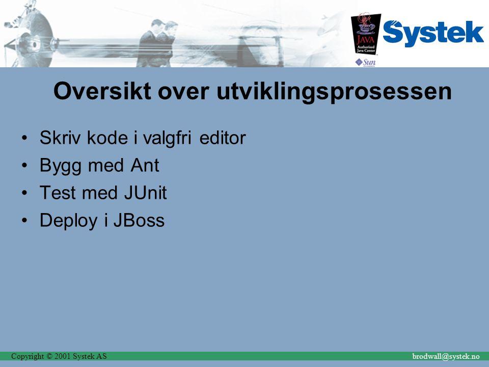Copyright © 2001 Systek ASbrodwall@systek.no Oversikt over utviklingsprosessen Skriv kode i valgfri editor Bygg med Ant Test med JUnit Deploy i JBoss