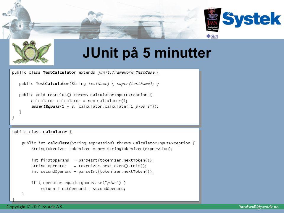 Copyright © 2001 Systek ASbrodwall@systek.no JUnit på 5 minutter public class TestCalculator extends junit.framework.TestCase { public TestCalculator(
