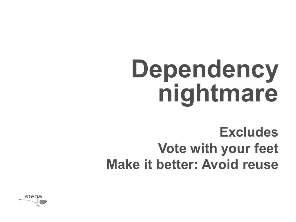 Dependency nightmare Excludes Vote with your feet Make it better: Avoid reuse