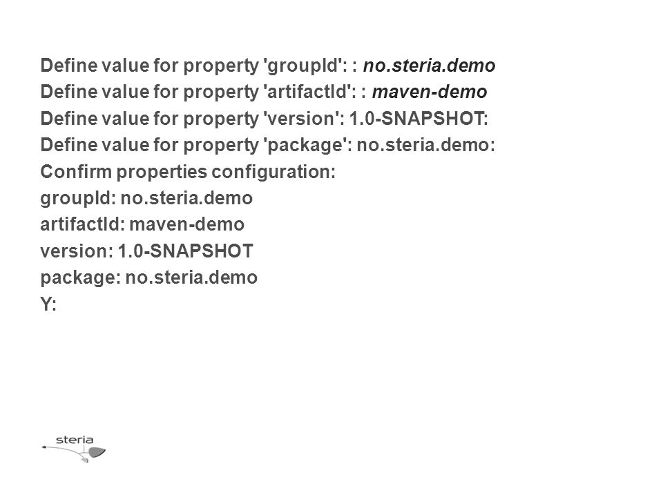 Define value for property groupId : : no.steria.demo Define value for property artifactId : : maven-demo Define value for property version : 1.0-SNAPSHOT: Define value for property package : no.steria.demo: Confirm properties configuration: groupId: no.steria.demo artifactId: maven-demo version: 1.0-SNAPSHOT package: no.steria.demo Y: