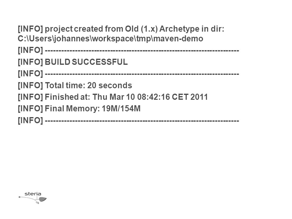 [INFO] project created from Old (1.x) Archetype in dir: C:\Users\johannes\workspace\tmp\maven-demo [INFO] ------------------------------------------------------------------------ [INFO] BUILD SUCCESSFUL [INFO] ------------------------------------------------------------------------ [INFO] Total time: 20 seconds [INFO] Finished at: Thu Mar 10 08:42:16 CET 2011 [INFO] Final Memory: 19M/154M [INFO] ------------------------------------------------------------------------