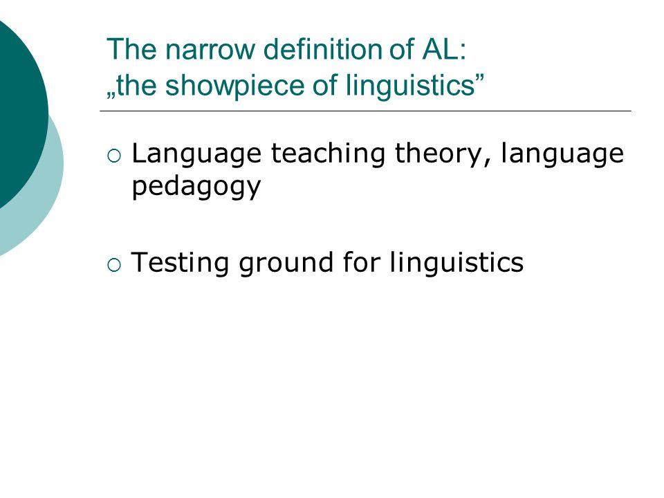 "The narrow definition of AL: ""the showpiece of linguistics""  Language teaching theory, language pedagogy  Testing ground for linguistics"