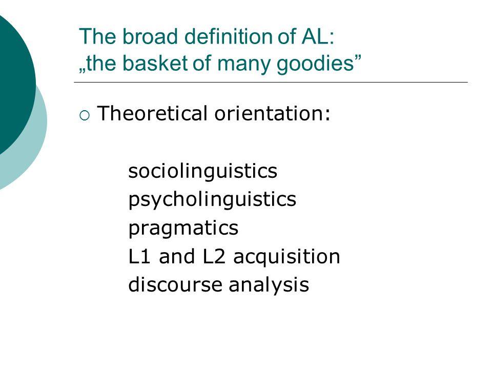 "The broad definition of AL: ""the basket of many goodies""  Theoretical orientation: sociolinguistics psycholinguistics pragmatics L1 and L2 acquisitio"