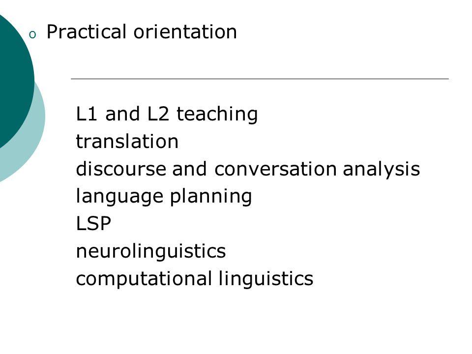 o Practical orientation L1 and L2 teaching translation discourse and conversation analysis language planning LSP neurolinguistics computational lingui