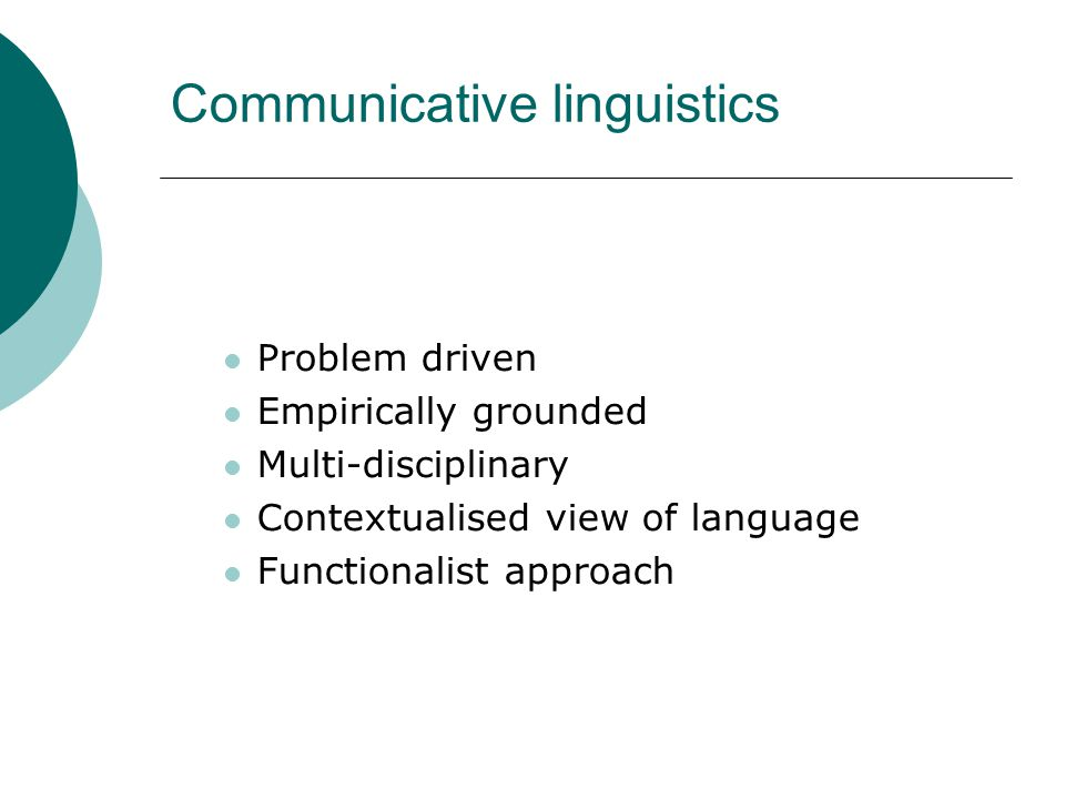 Communicative linguistics Problem driven Empirically grounded Multi-disciplinary Contextualised view of language Functionalist approach