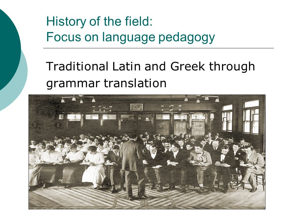 History of the field: Focus on language pedagogy Traditional Latin and Greek through grammar translation
