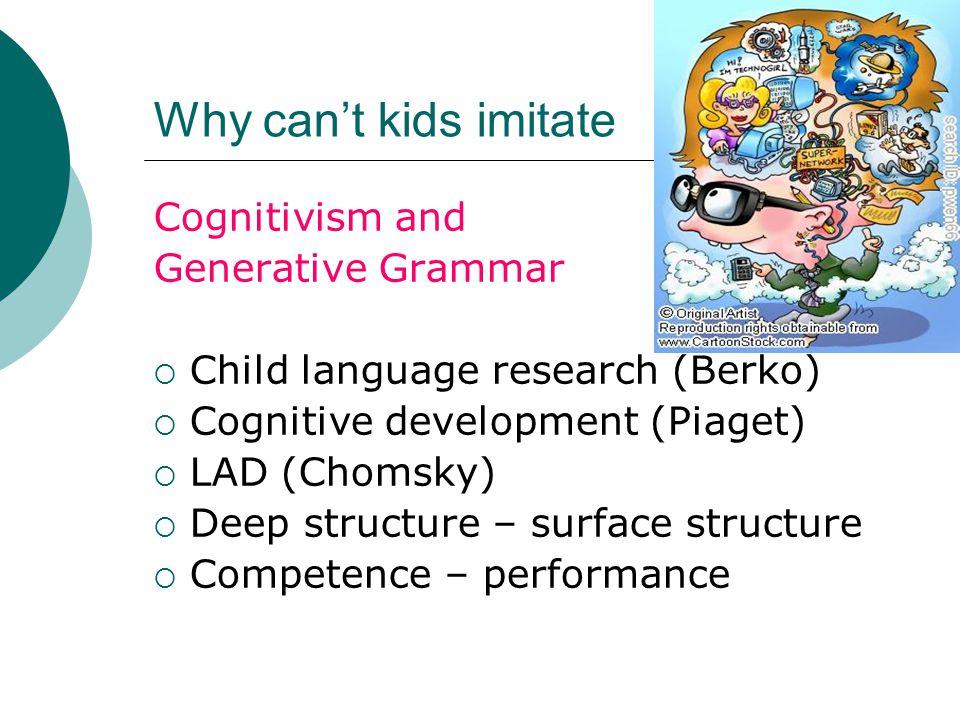 Why can't kids imitate Cognitivism and Generative Grammar  Child language research (Berko)  Cognitive development (Piaget)  LAD (Chomsky)  Deep st