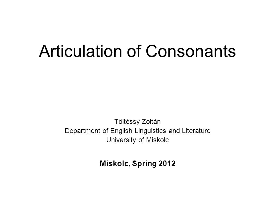 Articulation of Consonants Töltéssy Zoltán Department of English Linguistics and Literature University of Miskolc Miskolc, Spring 2012