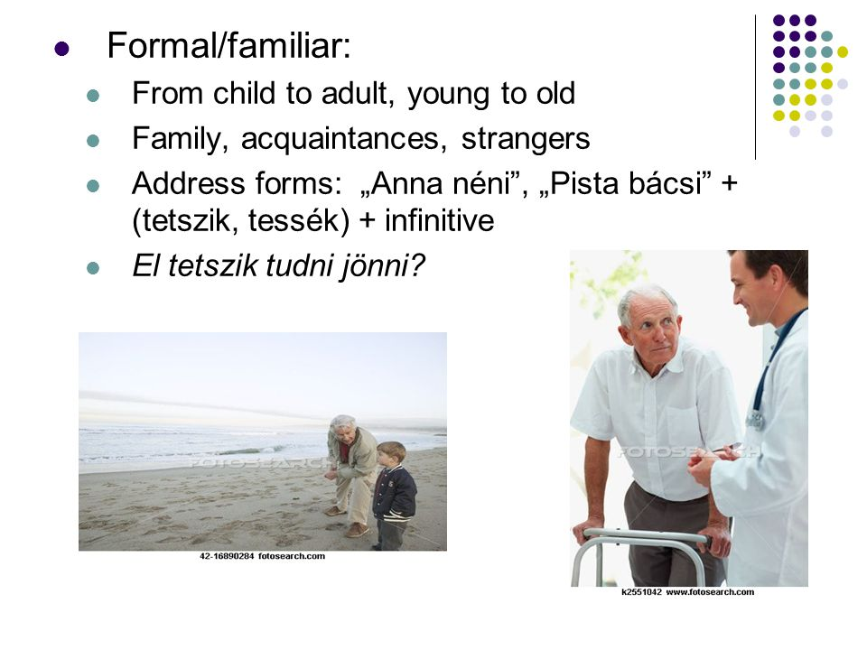 "Formal/familiar: From child to adult, young to old Family, acquaintances, strangers Address forms: ""Anna néni"", ""Pista bácsi"" + (tetszik, tessék) + in"