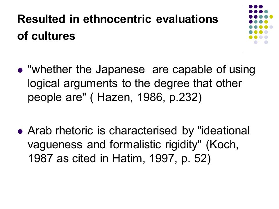 Resulted in ethnocentric evaluations of cultures whether the Japanese are capable of using logical arguments to the degree that other people are ( Hazen, 1986, p.232) Arab rhetoric is characterised by ideational vagueness and formalistic rigidity (Koch, 1987 as cited in Hatim, 1997, p.