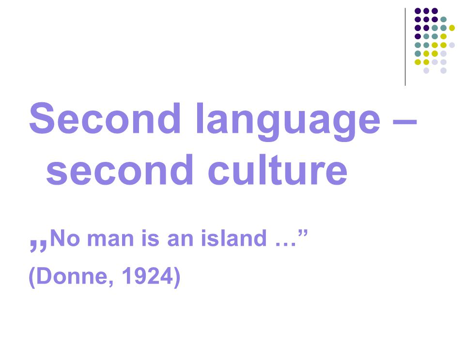 "Second language – second culture "" No man is an island … (Donne, 1924)"