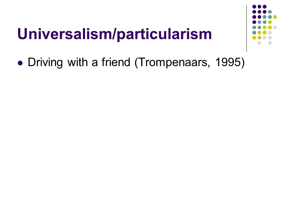 Universalism/particularism Driving with a friend (Trompenaars, 1995)