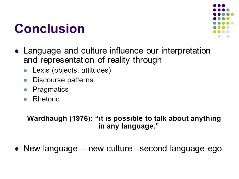 Conclusion Language and culture influence our interpretation and representation of reality through Lexis (objects, attitudes) Discourse patterns Pragmatics Rhetoric Wardhaugh (1976): it is possible to talk about anything in any language. New language – new culture –second language ego