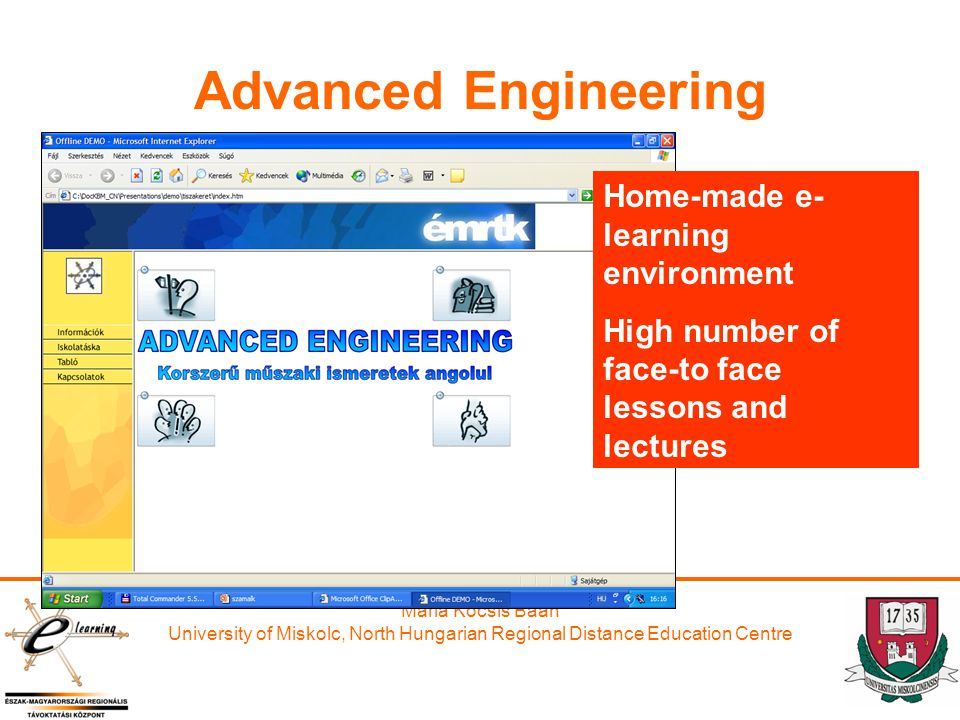 Maria Kocsis Baán University of Miskolc, North Hungarian Regional Distance Education Centre Advanced Engineering Home-made e- learning environment High number of face-to face lessons and lectures