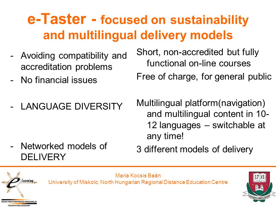 Maria Kocsis Baán University of Miskolc, North Hungarian Regional Distance Education Centre e-Taster - focused on sustainability and multilingual delivery models -Avoiding compatibility and accreditation problems -No financial issues -LANGUAGE DIVERSITY -Networked models of DELIVERY Short, non-accredited but fully functional on-line courses Free of charge, for general public Multilingual platform(navigation) and multilingual content in languages – switchable at any time.