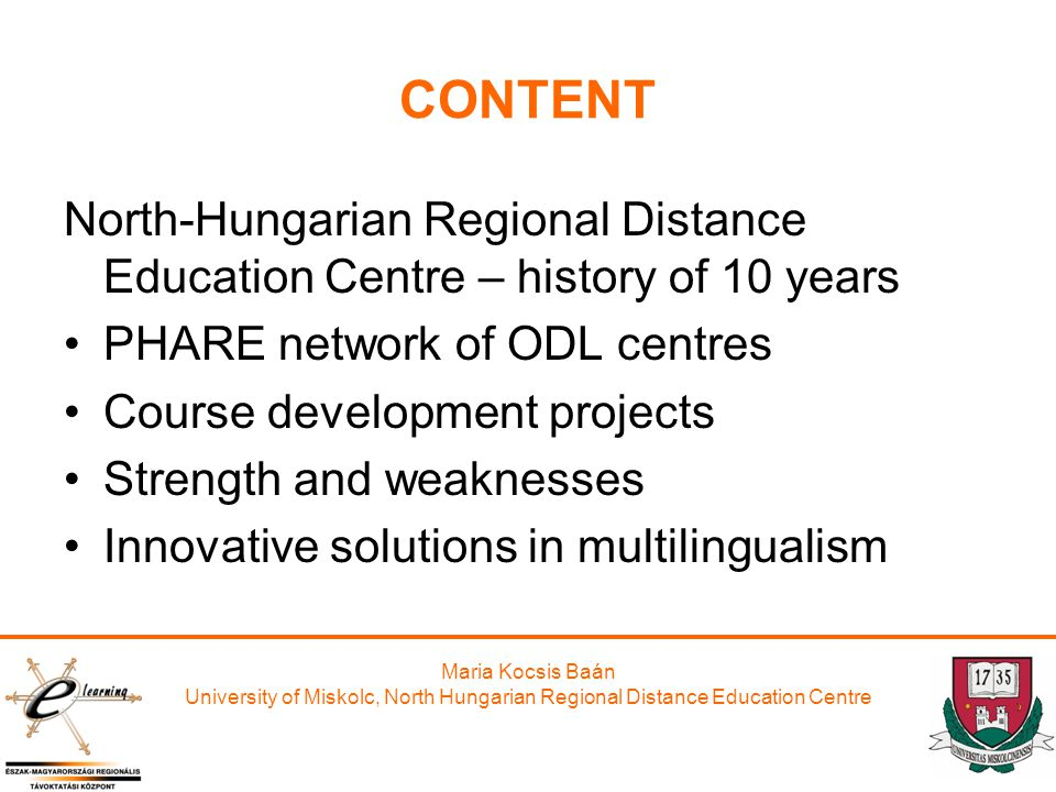 Maria Kocsis Baán University of Miskolc, North Hungarian Regional Distance Education Centre CONTENT North-Hungarian Regional Distance Education Centre – history of 10 years PHARE network of ODL centres Course development projects Strength and weaknesses Innovative solutions in multilingualism