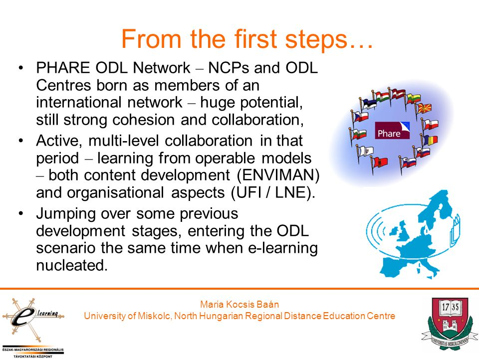Maria Kocsis Baán University of Miskolc, North Hungarian Regional Distance Education Centre From the first steps… PHARE ODL Network – NCPs and ODL Centres born as members of an international network – huge potential, still strong cohesion and collaboration, Active, multi-level collaboration in that period – learning from operable models – both content development (ENVIMAN) and organisational aspects (UFI / LNE).