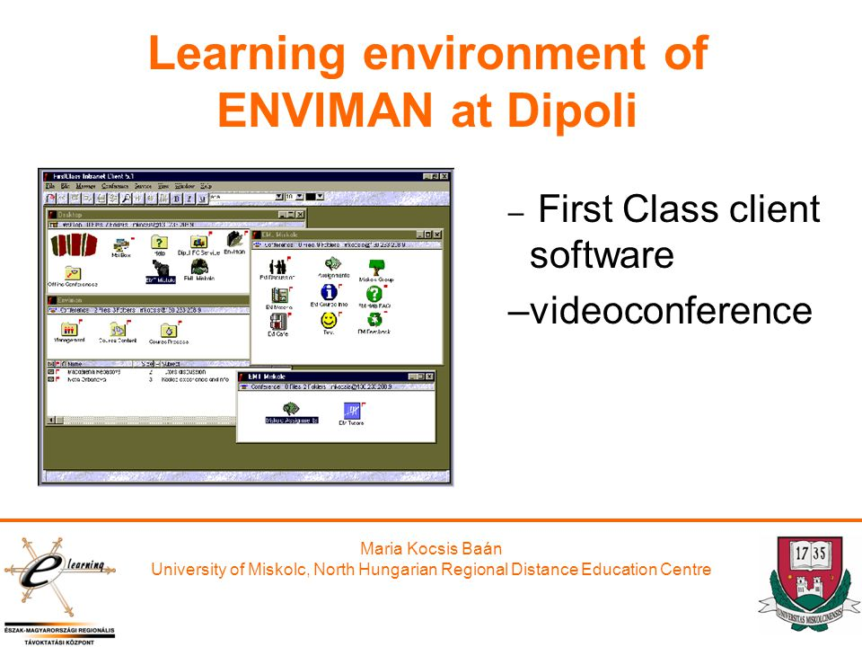 Maria Kocsis Baán University of Miskolc, North Hungarian Regional Distance Education Centre Learning environment of ENVIMAN at Dipoli – First Class client software –videoconference