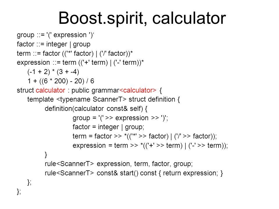 Boost.spirit, calculator group ::= ( expression )' factor ::= integer | group term ::= factor (( * factor) | ( / factor))* expression ::= term (( + term) | ( - term))* (-1 + 2) * (3 + -4) 1 + ((6 * 200) - 20) / 6 struct calculator : public grammar { template struct definition { definition(calculator const& self) { group = ( >> expression >> ) ; factor = integer | group; term = factor >> *(( * >> factor) | ( / >> factor)); expression = term >> *(( + >> term) | ( - >> term)); } rule expression, term, factor, group; rule const& start() const { return expression; } };