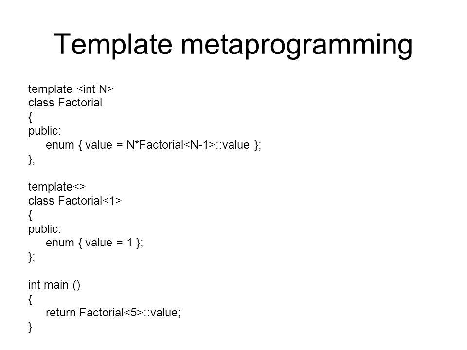 Template metaprogramming template class Factorial { public: enum { value = N*Factorial ::value }; }; template<> class Factorial { public: enum { value = 1 }; }; int main () { return Factorial ::value; }