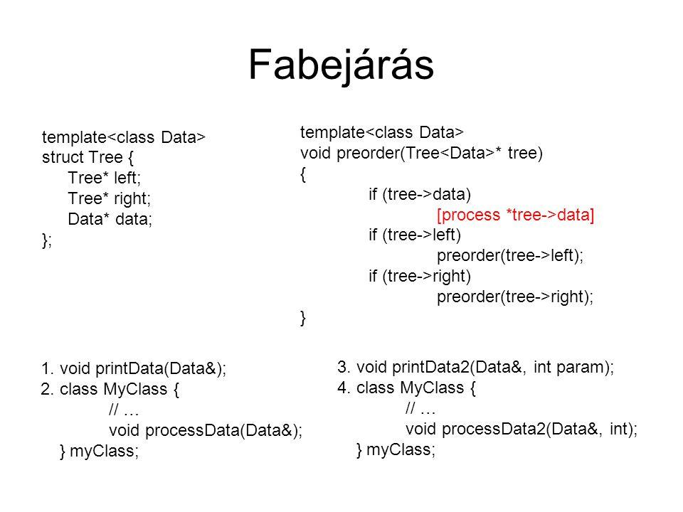 Fabejárás template struct Tree { Tree* left; Tree* right; Data* data; }; template void preorder(Tree * tree) { if (tree->data) [process *tree->data] if (tree->left) preorder(tree->left); if (tree->right) preorder(tree->right); } 1.