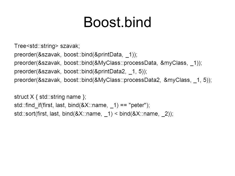 Boost.bind Tree szavak; preorder(&szavak, boost::bind(&printData, _1)); preorder(&szavak, boost::bind(&MyClass::processData, &myClass, _1)); preorder(&szavak, boost::bind(&printData2, _1, 5)); preorder(&szavak, boost::bind(&MyClass::processData2, &myClass, _1, 5)); struct X { std::string name }; std::find_if(first, last, bind(&X::name, _1) == peter ); std::sort(first, last, bind(&X::name, _1) < bind(&X::name, _2));