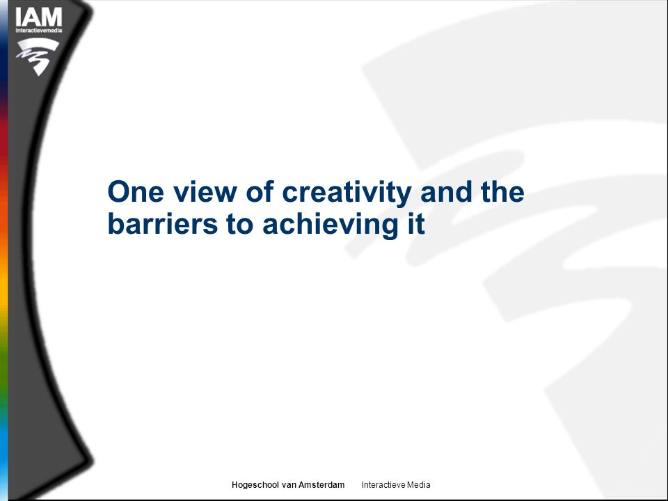 Hogeschool van Amsterdam Interactieve Media One view of creativity and the barriers to achieving it