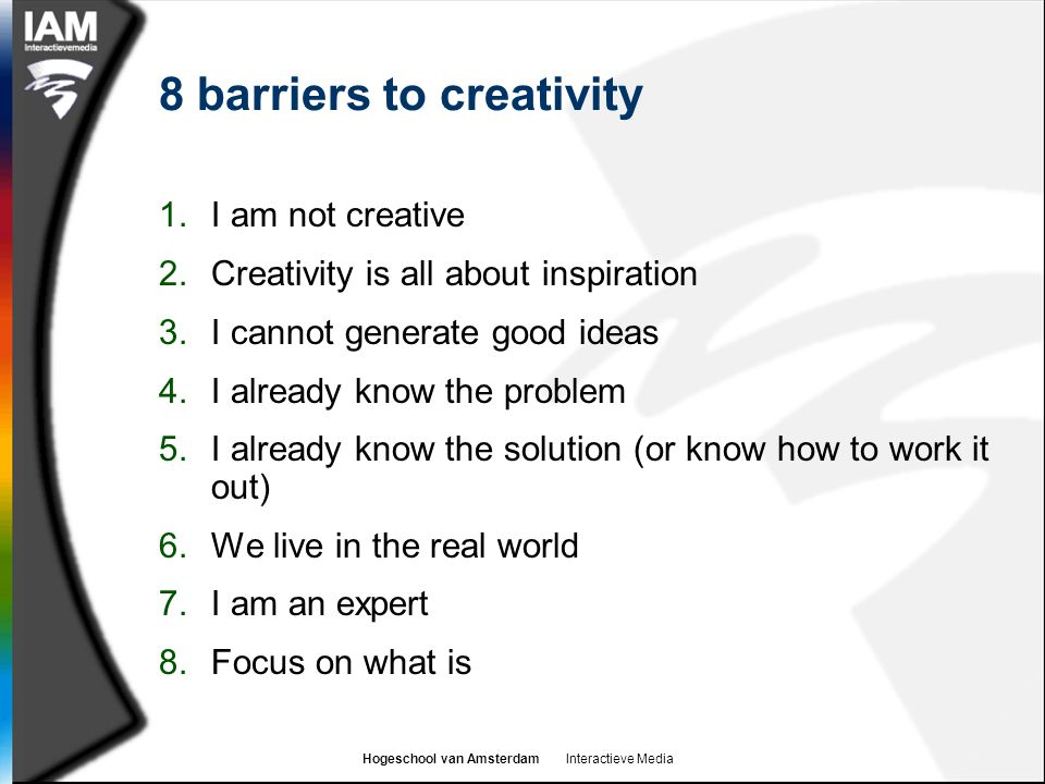 Hogeschool van Amsterdam Interactieve Media 8 barriers to creativity 1.I am not creative 2.Creativity is all about inspiration 3.I cannot generate goo