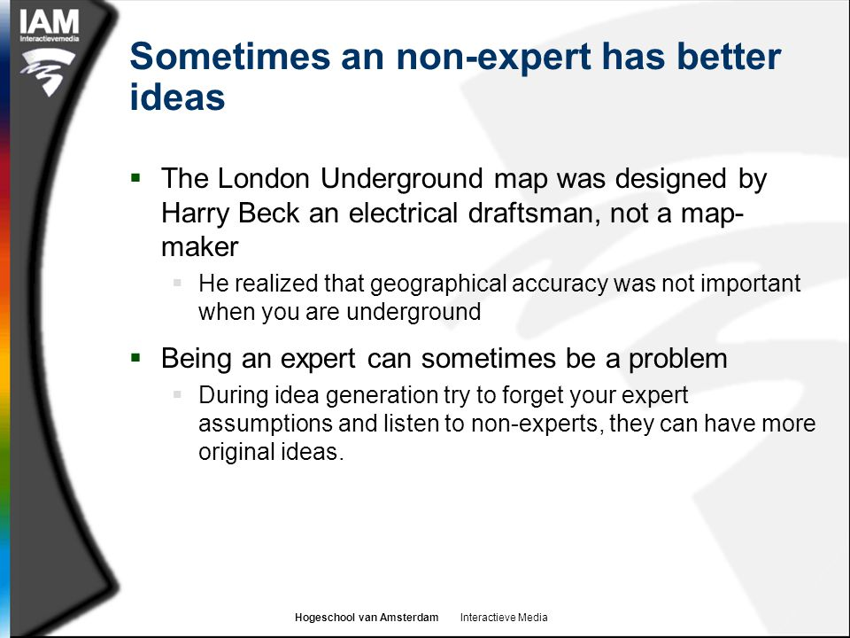 Hogeschool van Amsterdam Interactieve Media Sometimes an non-expert has better ideas  The London Underground map was designed by Harry Beck an electrical draftsman, not a map- maker  He realized that geographical accuracy was not important when you are underground  Being an expert can sometimes be a problem  During idea generation try to forget your expert assumptions and listen to non-experts, they can have more original ideas.