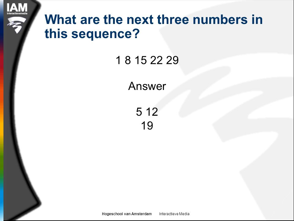 Hogeschool van Amsterdam Interactieve Media What are the next three numbers in this sequence? 1 8 15 22 29 5 12 19 Answer
