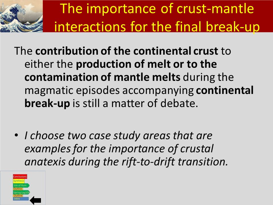 Klik om het opmaakprofiel te bewerken Klik om de opmaakprofielen van de modeltekst te bewerken – Tweede niveau Derde niveau – Vierde niveau » Vijfde niveau 2 The importance of crust-mantle interactions for the final break-up The contribution of the continental crust to either the production of melt or to the contamination of mantle melts during the magmatic episodes accompanying continental break-up is still a matter of debate.