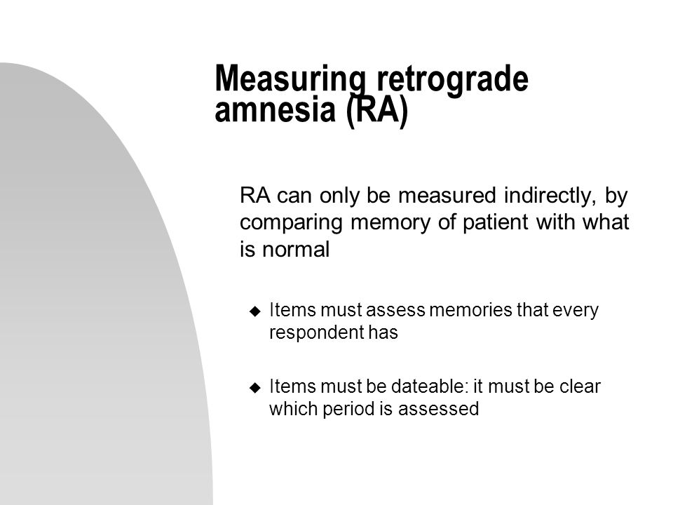 Measuring retrograde amnesia (RA) RA can only be measured indirectly, by comparing memory of patient with what is normal u Items must assess memories that every respondent has u Items must be dateable: it must be clear which period is assessed