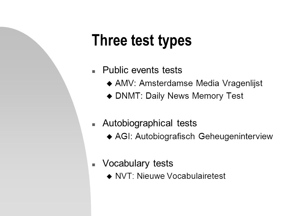 Three test types n Public events tests u AMV: Amsterdamse Media Vragenlijst u DNMT: Daily News Memory Test n Autobiographical tests u AGI: Autobiografisch Geheugeninterview n Vocabulary tests u NVT: Nieuwe Vocabulairetest