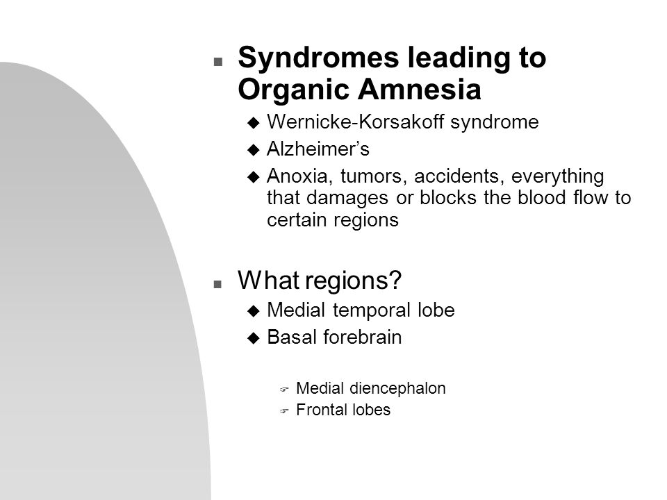 n Syndromes leading to Organic Amnesia u Wernicke-Korsakoff syndrome u Alzheimer's u Anoxia, tumors, accidents, everything that damages or blocks the blood flow to certain regions n What regions.