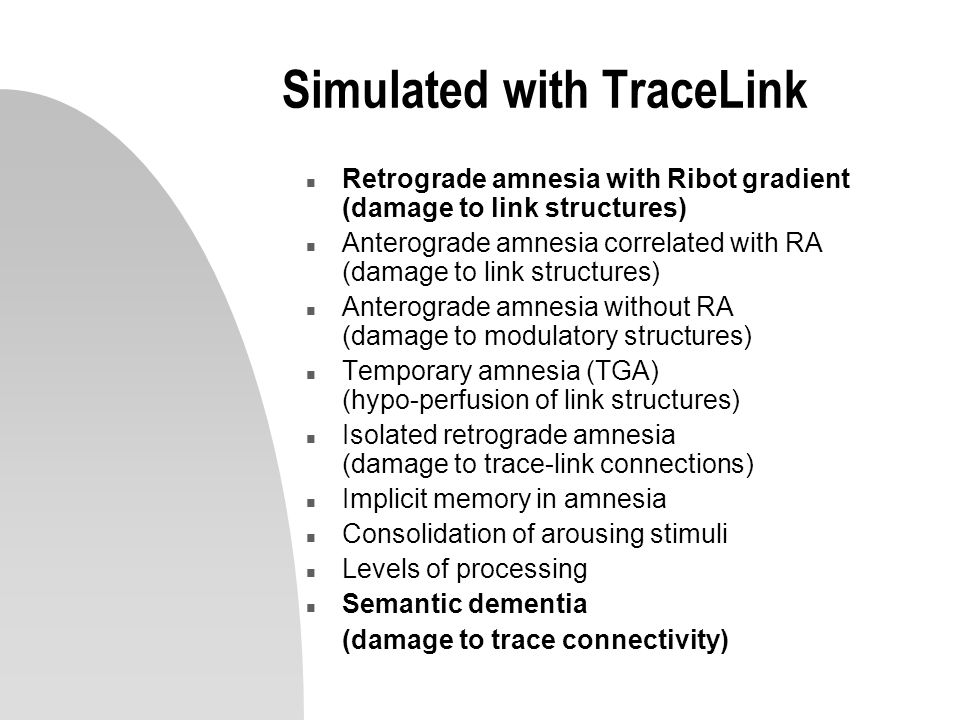 Simulated with TraceLink n Retrograde amnesia with Ribot gradient (damage to link structures) n Anterograde amnesia correlated with RA (damage to link structures) n Anterograde amnesia without RA (damage to modulatory structures) n Temporary amnesia (TGA) (hypo-perfusion of link structures) n Isolated retrograde amnesia (damage to trace-link connections) n Implicit memory in amnesia n Consolidation of arousing stimuli n Levels of processing n Semantic dementia (damage to trace connectivity)